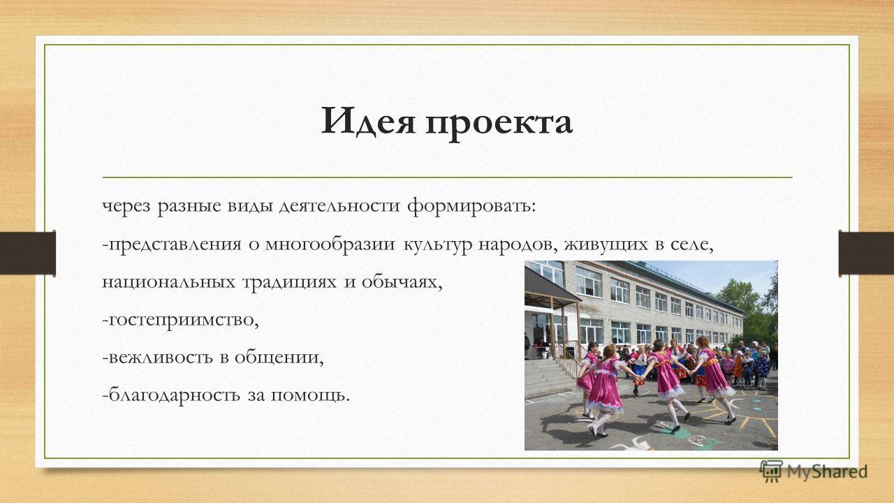 Идея проекта через разные виды деятельности формировать: -представления о многообразии культур народов, живущих в селе, национальных традициях и обычаях, -гостеприимство, -вежливость в общении, -благодарность за помощь.