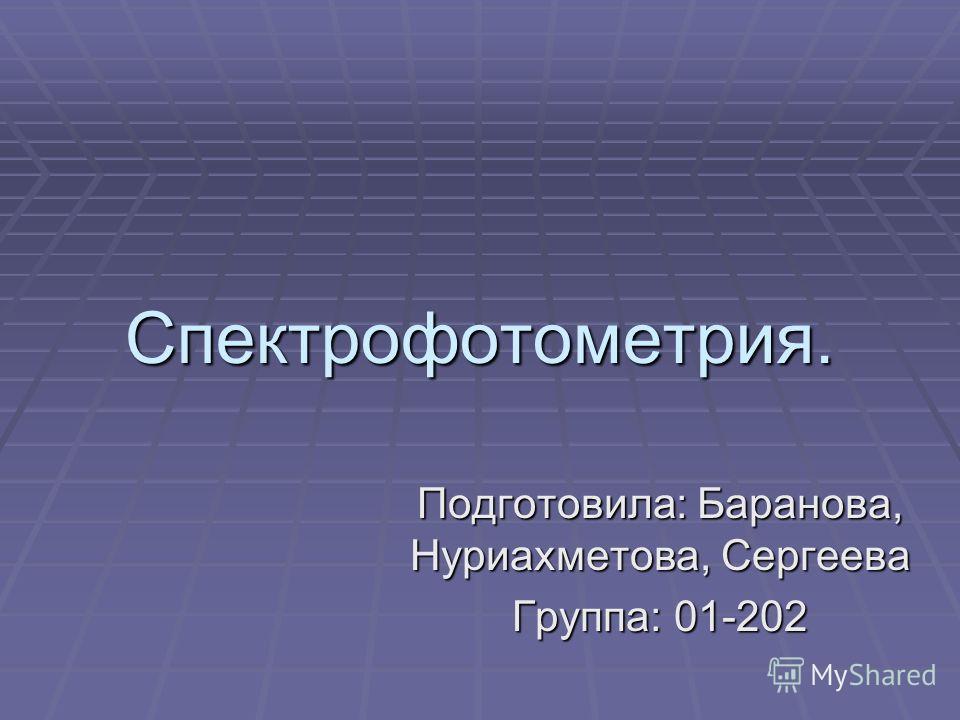 Спектрофотометрия. Подготовила: Баранова, Нуриахметова, Сергеева Группа: 01-202