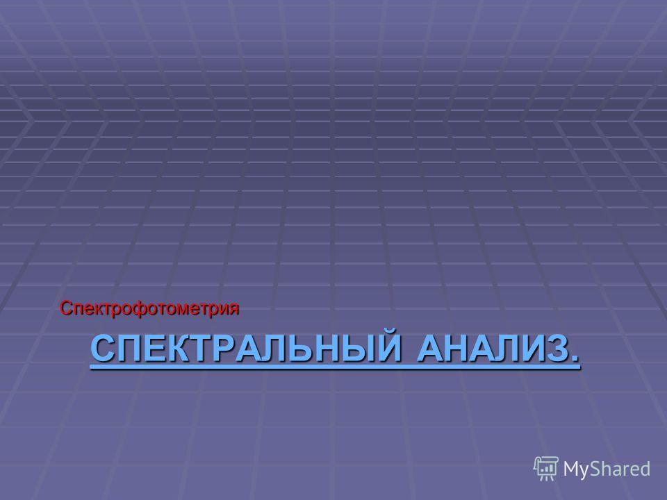 СПЕКТРАЛЬНЫЙ АНАЛИЗ. СПЕКТРАЛЬНЫЙ АНАЛИЗ.Спектрофотометрия
