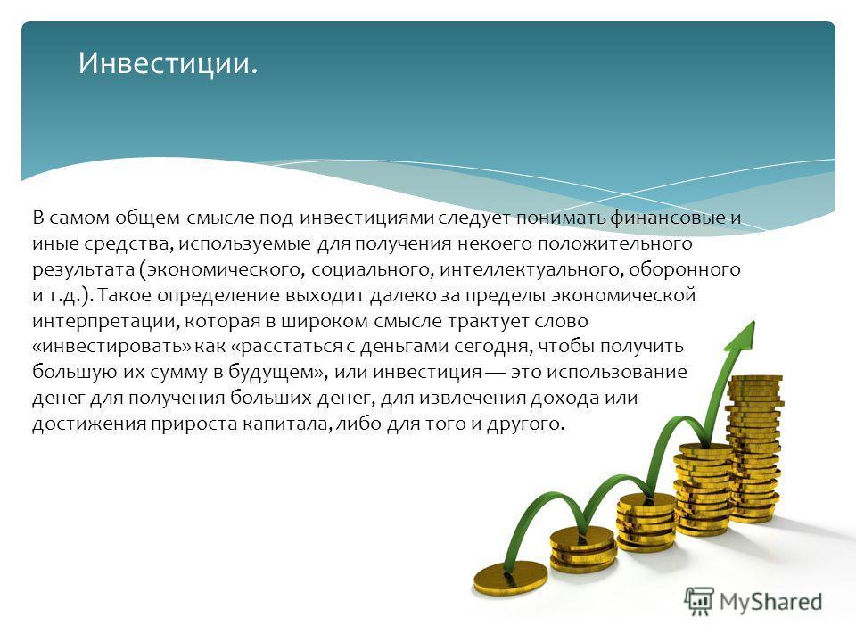 В самом общем смысле под инвестициями следует понимать финансовые и иные средства, используемые для получения некоего положительного результата (экономического, социального, интеллектуального, оборонного и т.д.). Такое определение выходит далеко за п