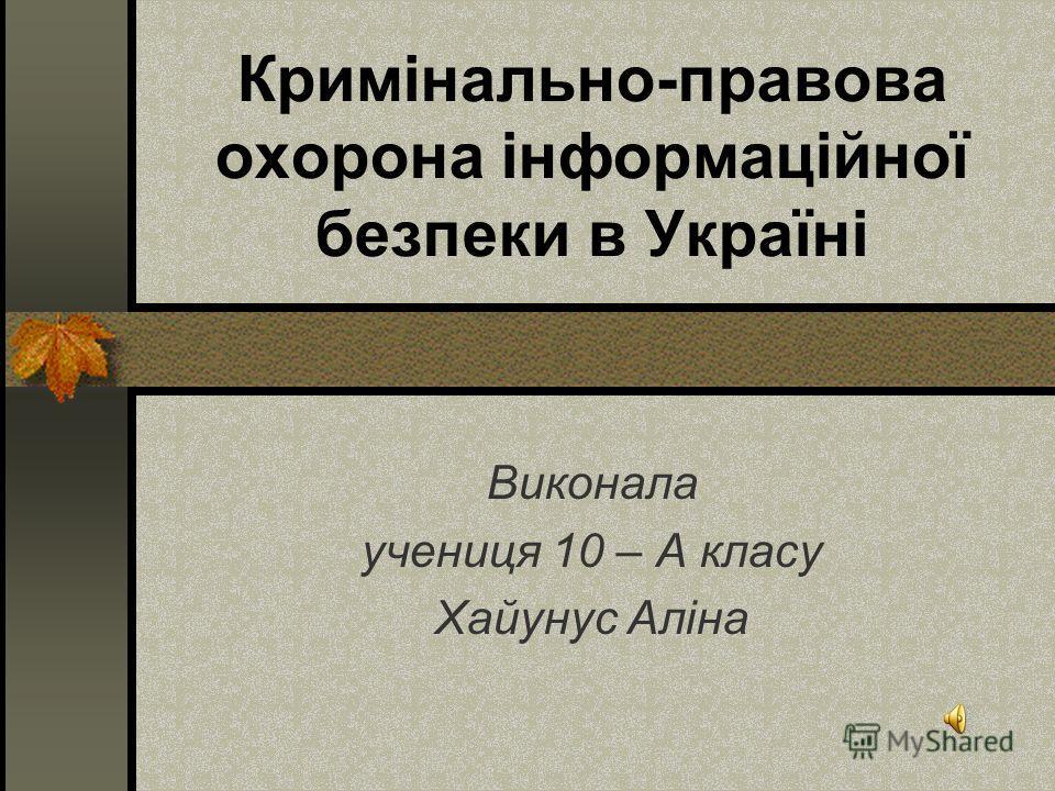 Кримінально-правова охорона інформаційної безпеки в Україні Виконала ученица 10 – А класу Хайунус Аліна