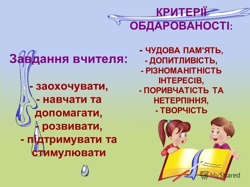 КРИТЕРІЇ ОБДАРОВАНОСТІ : - ЧУДОВА ПАМ'ЯТЬ, - ДОПИТЛИВІСТЬ, - РІЗНОМАНІТНІСТЬ ІНТЕРЕСІВ, - ПОРИВЧАТІСТЬ ТА НЕТЕРПІННЯ, - ТВОРЧІСТЬ Завдання вчителя: - заохочувати, - навчати та допомагати, - розвивати, - підтримувати та стимулювати