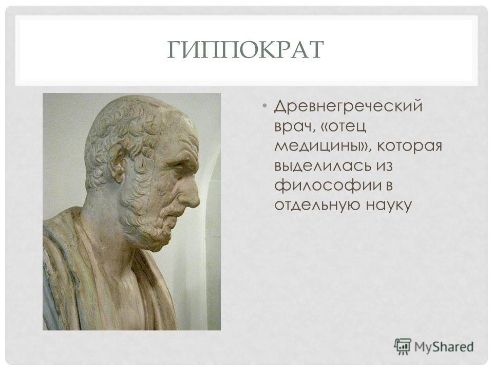 ГИППОКРАТ Древнегреческий врач, «отец медицины», которая выделилась из философии в отдельную науку