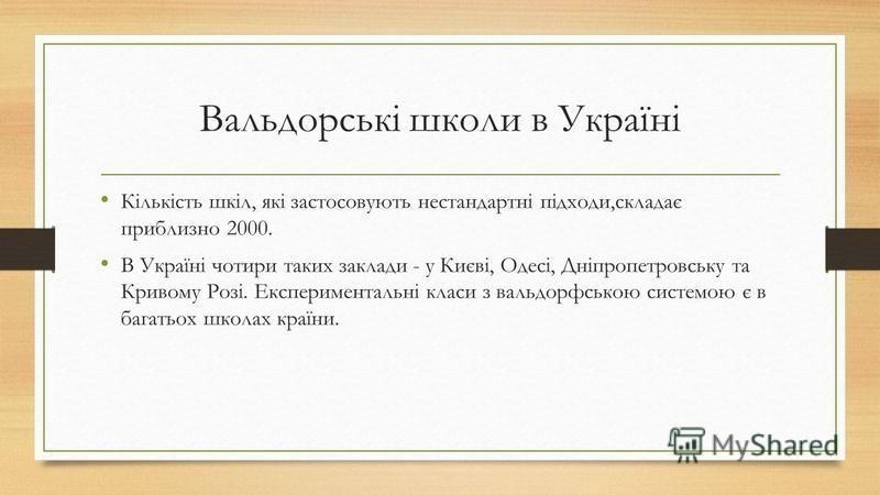 Вальдорські школи в Україні Кількість шкіл, які застосовують нестандартні підходи,складає приблизно 2000. В Україні чотири таких заклади - у Києві, Одесі, Дніпропетровську та Кривому Розі. Експериментальні класи з вальдорфською системою є в багатьох