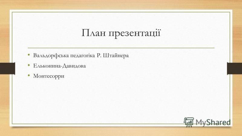 План презентації Вальдорфська педагогіка Р. Штайнера Ельконина-Давидова Монтесорри