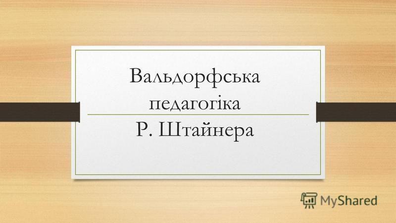 Вальдорфська педагогіка Р. Штайнера