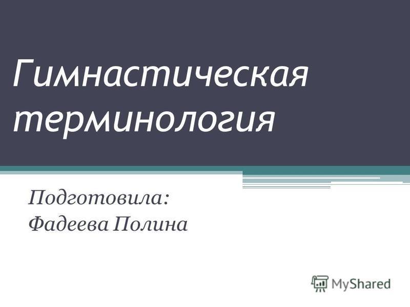 Гимнастическая терминология Подготовила: Фадеева Полина