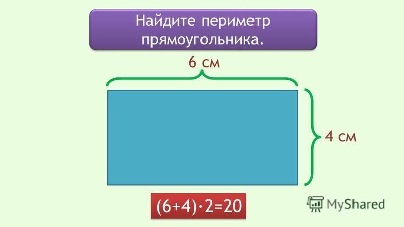 Найдите периметр прямоугольника. 6 см 4 см (6+4)·2=20