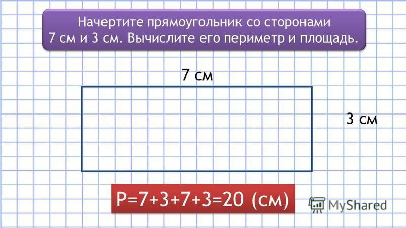 Начертите прямоугольник со сторонами 7 см и 3 см. Вычислите его периметр и площадь. Начертите прямоугольник со сторонами 7 см и 3 см. Вычислите его периметр и площадь. 3 см 7 см Р=7+3+7+3=20 (см)