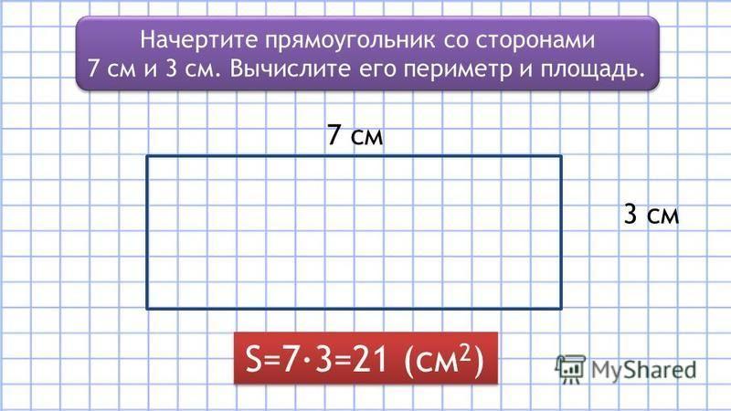 Начертите прямоугольник со сторонами 7 см и 3 см. Вычислите его периметр и площадь. Начертите прямоугольник со сторонами 7 см и 3 см. Вычислите его периметр и площадь. 3 см 7 см S=7·3=21 (см 2 )