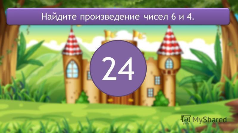 24 Найдите произведение чисел 6 и 4.