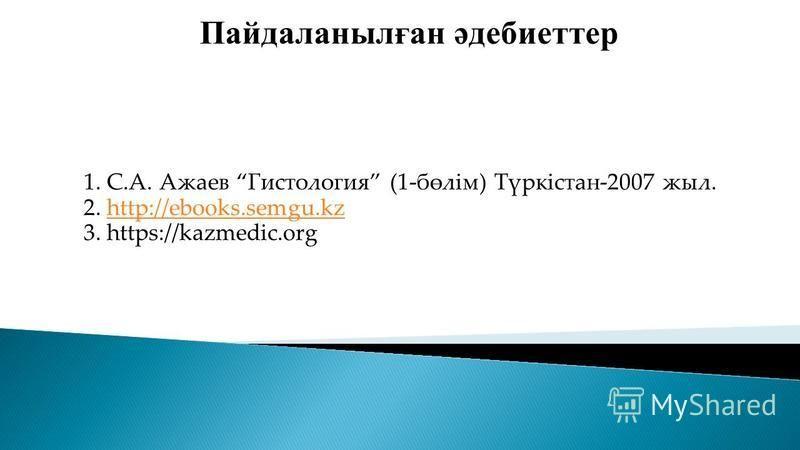 Пайдаланылған әдебиеттер 1. С.А. Ажаев Гистология (1-бөлім) Түркістан-2007 жыл. 2. http://ebooks.semgu.kzhttp://ebooks.semgu.kz 3. https://kazmedic.org