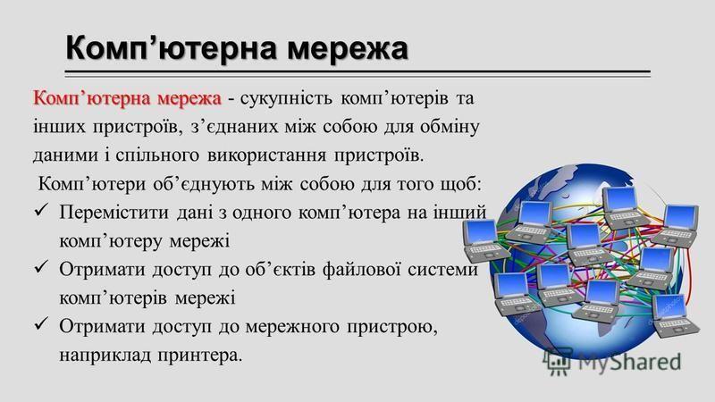 Компютерна мережа Компютерна мережа Компютерна мережа - сукупність компютерів та інших пристроїв, зєднаних між собою для обміну даними і спільного використання пристроїв. Компютери обєднують між собою для того щоб: Перемістити дані з одного компютера