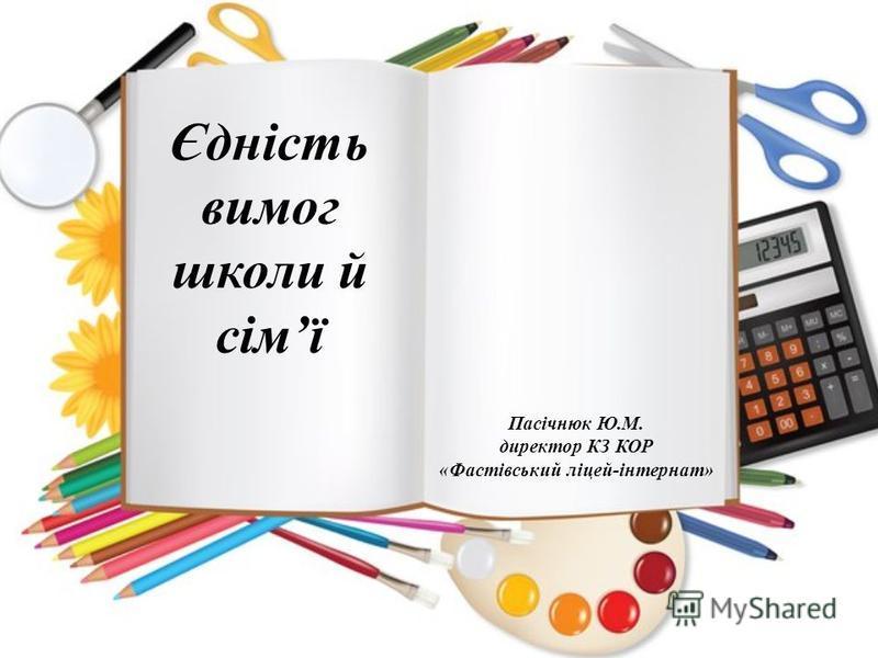 Єдність вимог школи й сімї Пасічнюк Ю.М. директор КЗ КОР «Фастівський ліцей-інтернат»