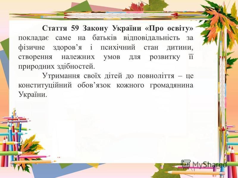 Стаття 59 Закону України «Про освіту» покладає саме на батьків відповідальність за фізичне здоровя і психічний стан дитини, створення належних умов для розвитку її природних здібностей. Утримання своїх дітей до повноліття – це конституційний обовязок