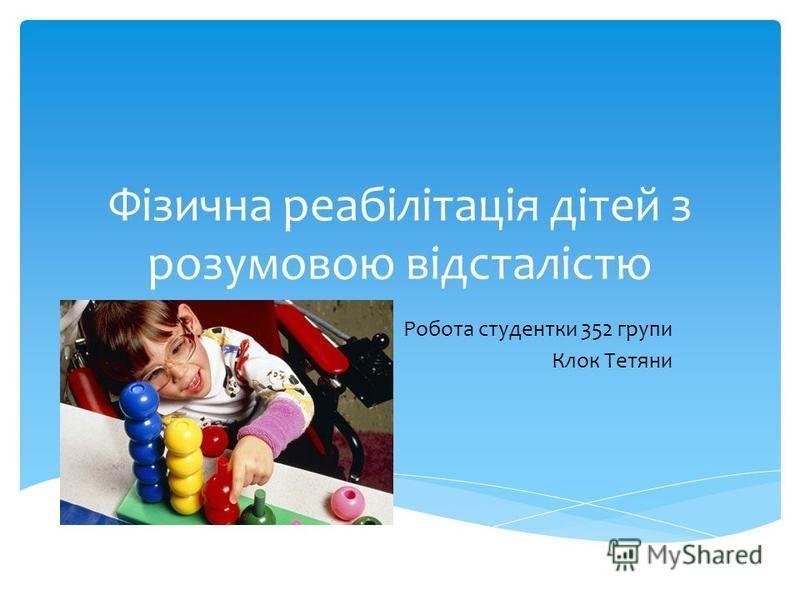 Фізична реабілітація дітей з розумовою відсталістю Робота студентки 352 групи Клок Тетяни