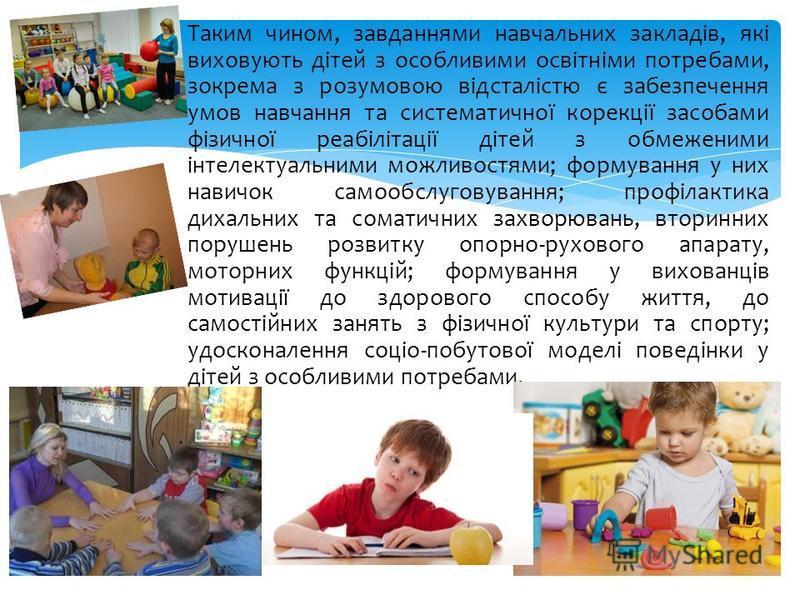 Таким чином, завданнями навчальних закладів, які виховують дітей з особливими освітніми потребами, зокрема з розумовою відсталістю є забезпечення умов навчання та систематичної корекції засобами фізичної реабілітації дітей з обмеженими інтелектуальни