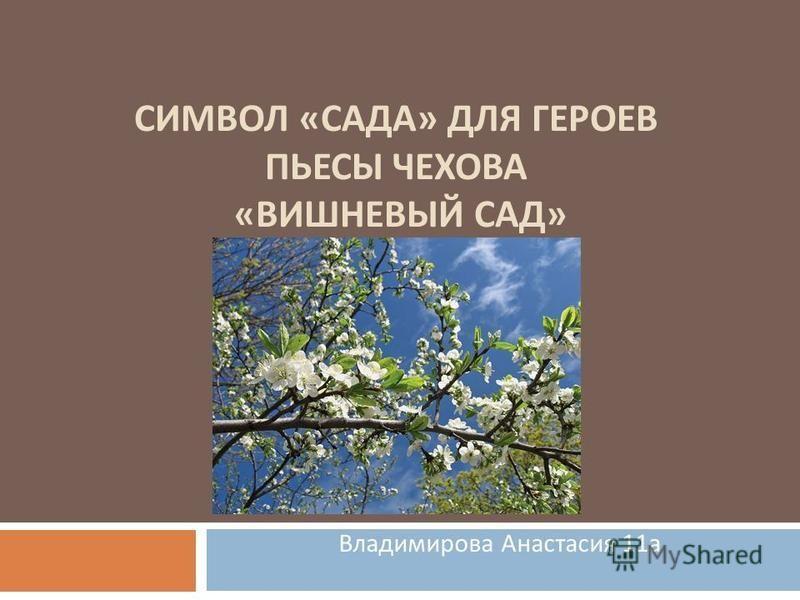 СИМВОЛ « САДА » ДЛЯ ГЕРОЕВ ПЬЕСЫ ЧЕХОВА « ВИШНЕВЫЙ САД » Владимирова Анастасия 11 а