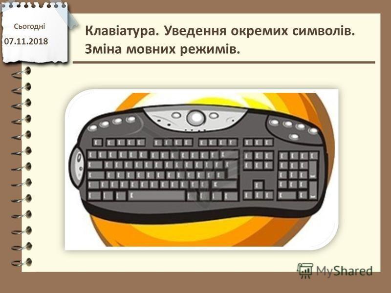 Сьогодні 07.11.2018 Клавіатура. Уведення окремих символів. Зміна мовних режимів.