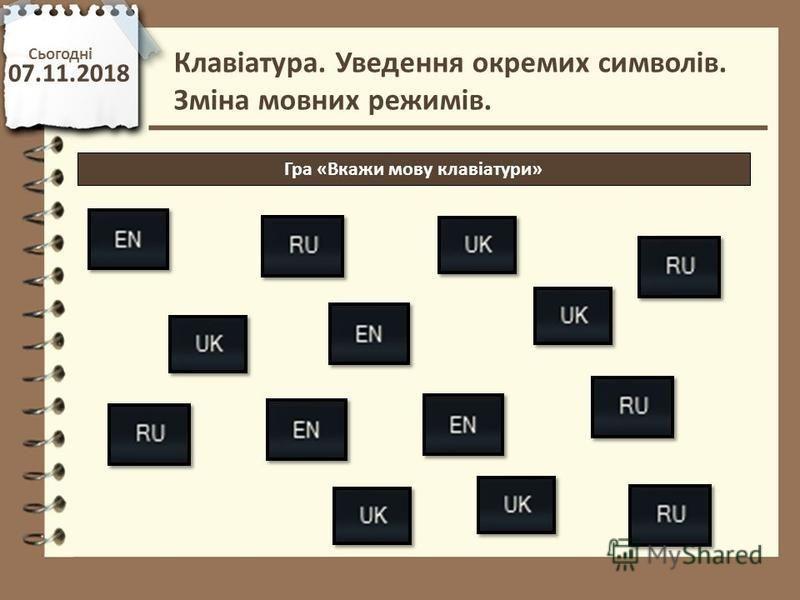 Сьогодні 07.11.2018 http://vsimppt.com.ua/ Гра «Вкажи мову клавіатури» Клавіатура. Уведення окремих символів. Зміна мовних режимів.