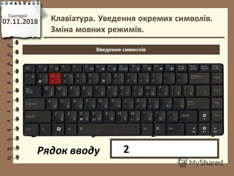 Сьогодні 07.11.2018 http://vsimppt.com.ua/ Клавіатура. Уведення окремих символів. Зміна мовних режимів. Введення символів Рядок вводу 2