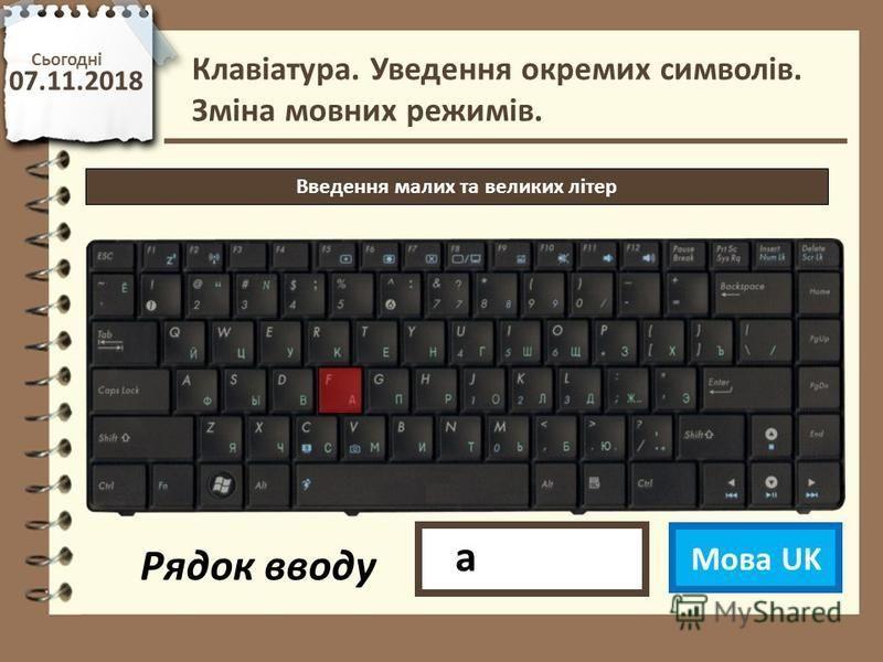 Сьогодні 07.11.2018 http://vsimppt.com.ua/ Введення малих та великих літер Клавіатура. Уведення окремих символів. Зміна мовних режимів. Мова UK Рядок вводу а