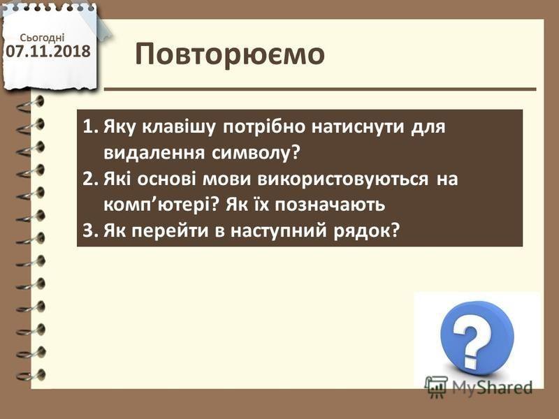 Повторюємо Сьогодні 07.11.2018 http://vsimppt.com.ua/ 1.Яку клавішу потрібно натиснути для видалення символу? 2.Які основі мови використовуються на компютері? Як їх позначають 3.Як перейти в наступний рядок?