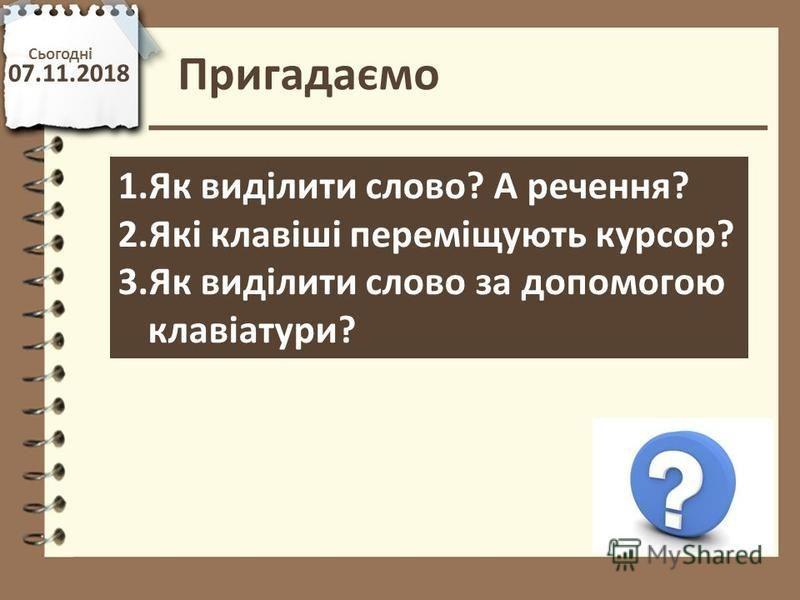 Сьогодні 07.11.2018 Пригадаємо http://vsimppt.com.ua/ 1.Як виділити слово? А речення? 2.Які клавіші переміщують курсор? 3.Як виділити слово за допомогою клавіатури?