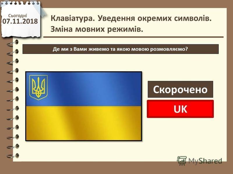 Сьогодні 07.11.2018 http://vsimppt.com.ua/ Де ми з Вами живемо та якою мовою розмовляємо? Клавіатура. Уведення окремих символів. Зміна мовних режимів. Скорочено UK