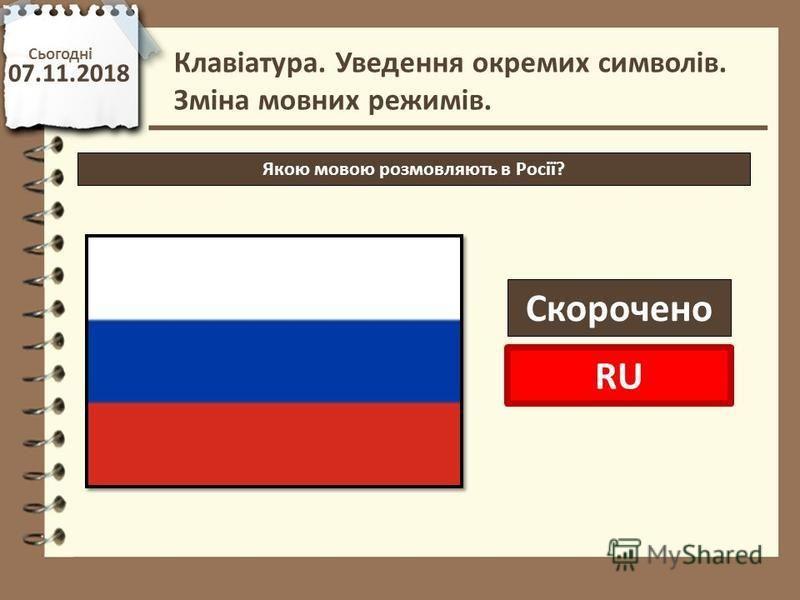Сьогодні 07.11.2018 http://vsimppt.com.ua/ Клавіатура. Уведення окремих символів. Зміна мовних режимів. Якою мовою розмовляють в Росії? Скорочено RU