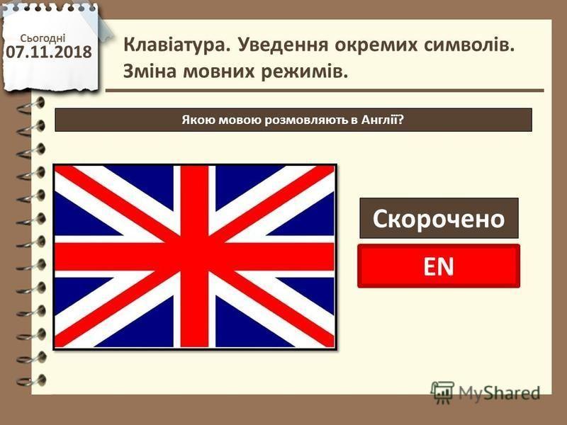Сьогодні 07.11.2018 http://vsimppt.com.ua/ Клавіатура. Уведення окремих символів. Зміна мовних режимів. Якою мовою розмовляють в Англії? Скорочено EN