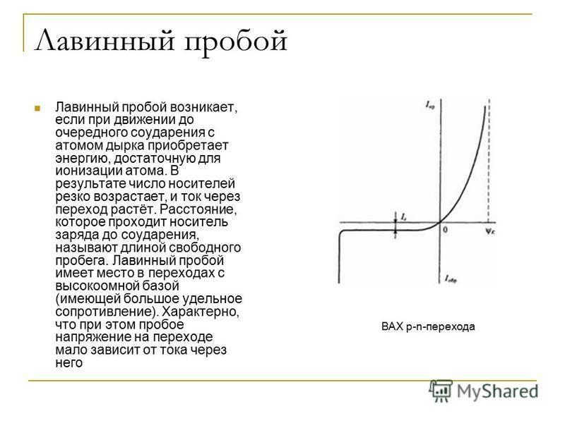 Лавинный пробой Лавинный пробой возникает, если при движении до очередного соударения с атомом дырка приобретает энергию, достаточную для ионизации атома. В результате число носителей резко возрастает, и ток через переход растёт. Расстояние, которое