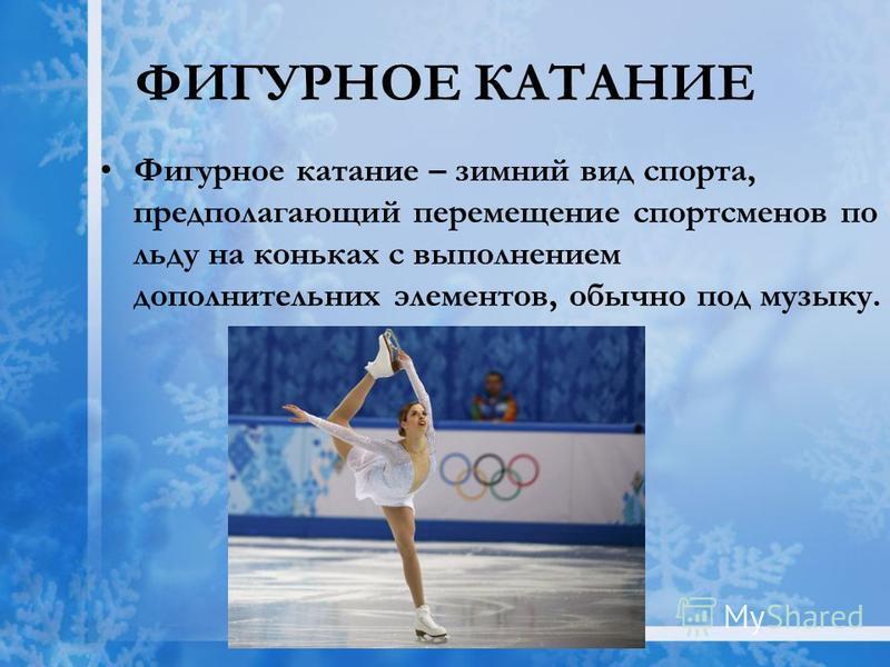 ФИГУРНОЕ КАТАНИЕ Фигурное катание – зимний вид спорта, предполагающий перемещение спортсменов по льду на коньках с выполнением дополнительных элементов, обычно под музыку.