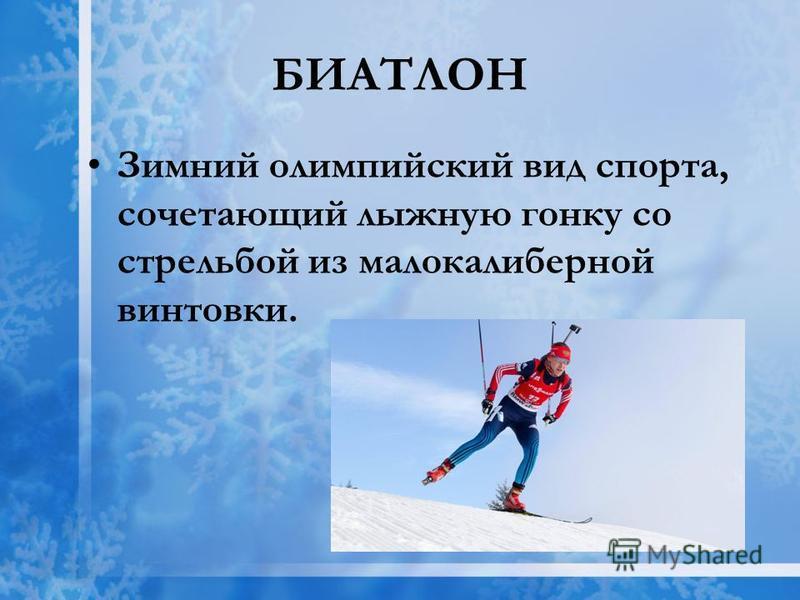 БИАТЛОН Зимний олимпийский вид спорта, сочетающий лыжную гонку со стрельбой из малокалиберной винтовки.