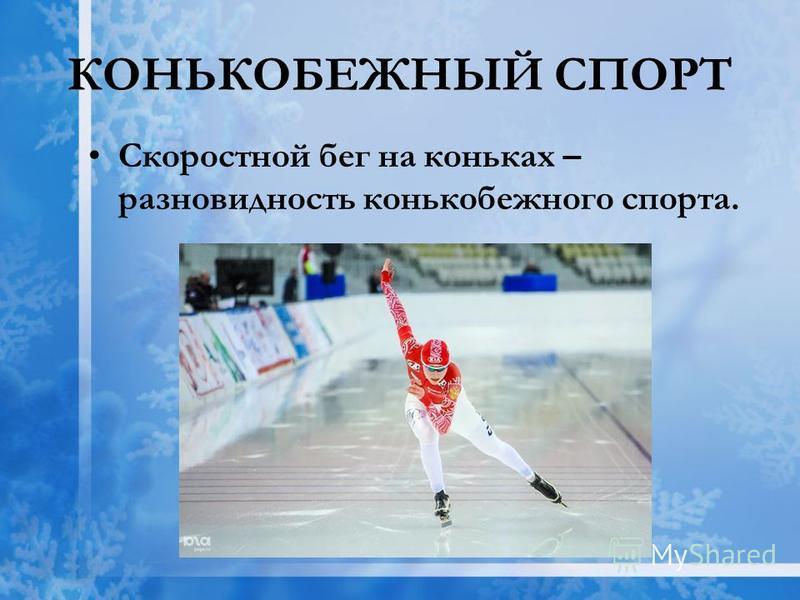КОНЬКОБЕЖНЫЙ СПОРТ Скоростной бег на коньках – разновидность конькобежного спорта.