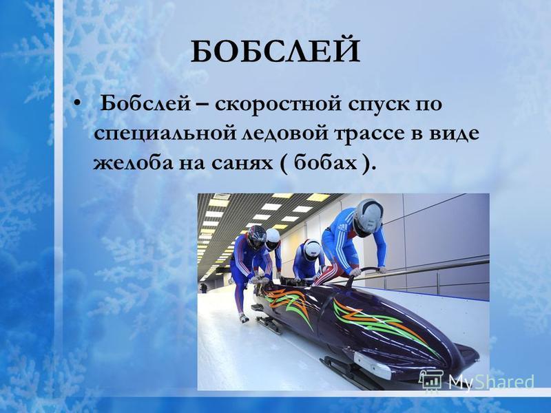 БОБСЛЕЙ Бобслей – скоростной спуск по специальной ледовой трассе в виде желоба на санях ( бобах ).