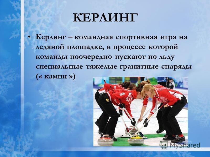 КЕРЛИНГ Керлинг – командная спортивная игра на ледяной площадке, в процессе которой команды поочередно пускают по льду специальные тяжелые гранитные снаряды (« камни »)