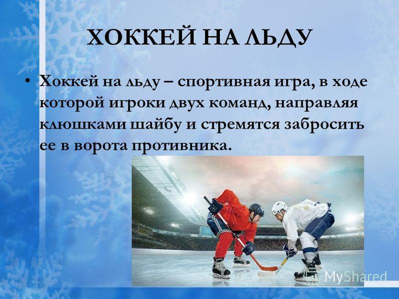 ХОККЕЙ НА ЛЬДУ Хоккей на льду – спортивная игра, в ходе которой игроки двух команд, направляя клюшками шайбу и стремятся забросить ее в ворота противника.