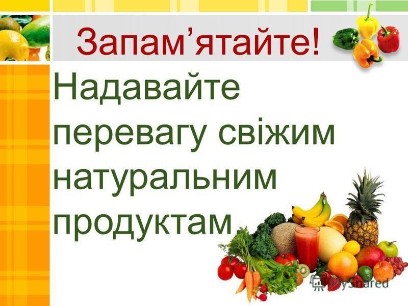 Запамятайте! Надавайте перевагу свіжим натуральним продуктам.