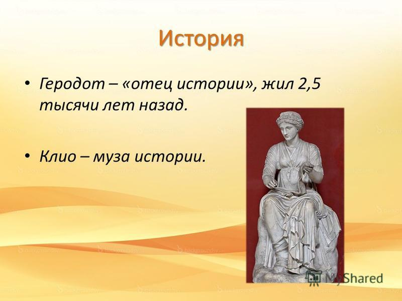 История Геродот – «отец истории», жил 2,5 тысячи лет назад. Клио – муза истории.