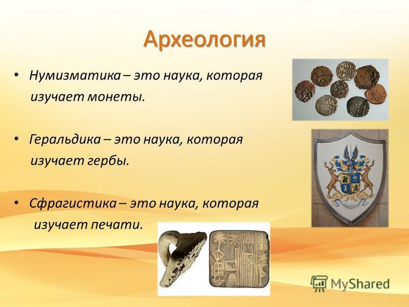 Археология Нумизматика – это наука, которая изучает монеты. Геральдика – это наука, которая изучает гербы. Сфрагистика – это наука, которая изучает печати.