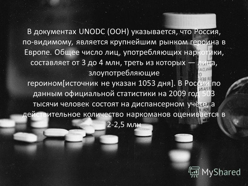 В документах UNODC (ООН) указывается, что Россия, по-видимому, является крупнейшим рынком героина в Европе. Общее число лиц, употребляющих наркотики, составляет от 3 до 4 млн, треть из которых лица, злоупотребляющие героином[источник не указан 1053 д