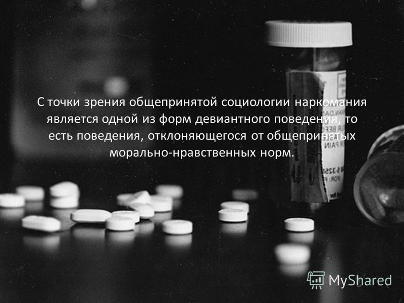 С точки зрения общепринятой социологии наркомания является одной из форм девиантного поведения, то есть поведения, отклоняющегося от общепринятых морально-нравственных норм.