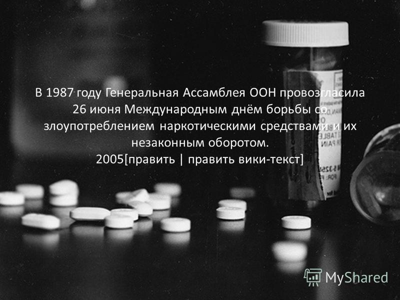 В 1987 году Генеральная Ассамблея ООН провозгласила 26 июня Международным днём борьбы со злоупотреблением наркотическими средствами и их незаконным оборотом. 2005[править | править вики-текст]