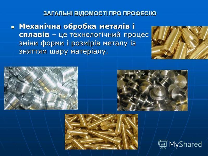 ЗАГАЛЬНІ ВІДОМОСТІ ПРО ПРОФЕСІЮ Механічна обробка металів і сплавів – це технологічний процес зміни форми і розмірів металу із зняттям шару матеріалу. Механічна обробка металів і сплавів – це технологічний процес зміни форми і розмірів металу із знят
