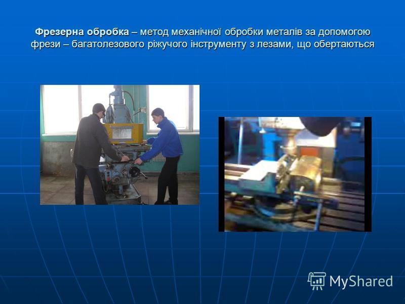 Фрезерна обробка – метод механічної обробки металів за допомогою фрези – багатолезового ріжучого інструменту з лезами, що обертаються