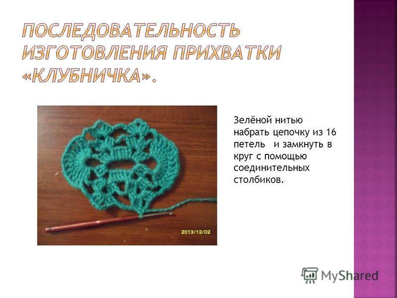 Зелёной нитью набрать цепочку из 16 петель и замкнуть в круг с помощью соединительных столбиков.
