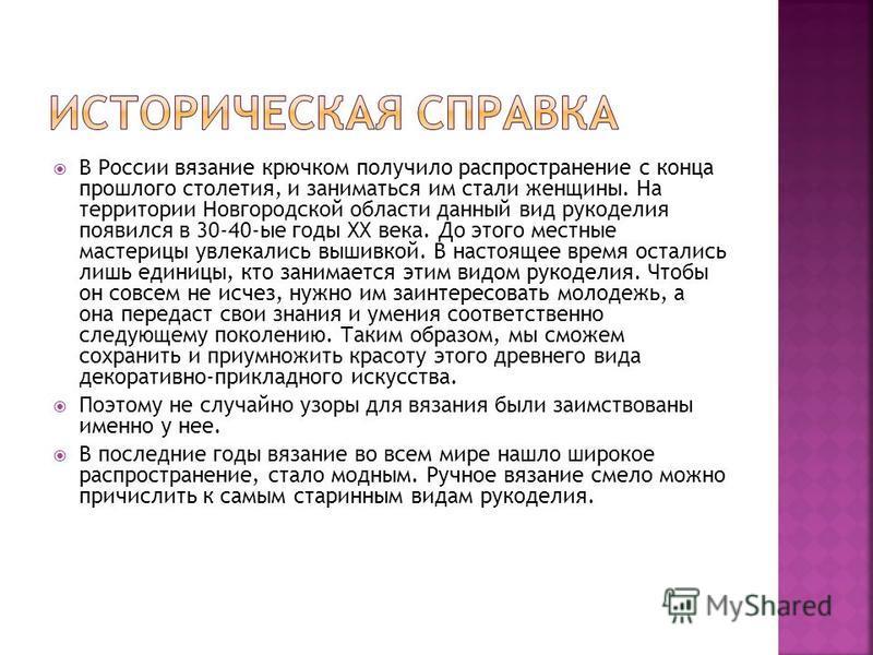 В России вязание крючком получило распространение с конца прошлого столетия, и заниматься им стали женщины. На территории Новгородской области данный вид рукоделия появился в 30-40-ые годы XX века. До этого местные мастерицы увлекались вышивкой. В на