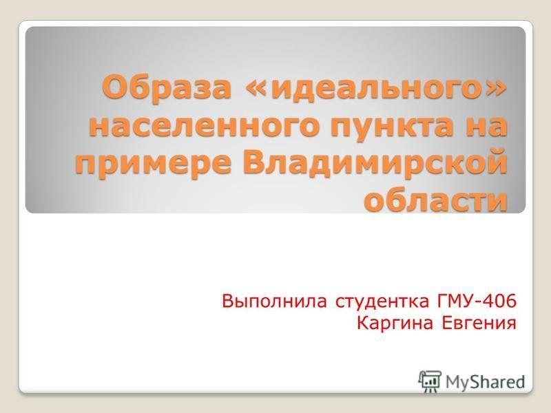 Образа «идеального» населенного пункта на примере Владимирской области Выполнила студентка ГМУ-406 Каргина Евгения
