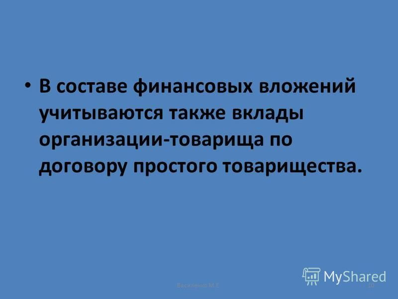 Василенко М.Е.10 В составе финансовых вложений учитываются также вклады организации-товарища по договору простого товарищества.